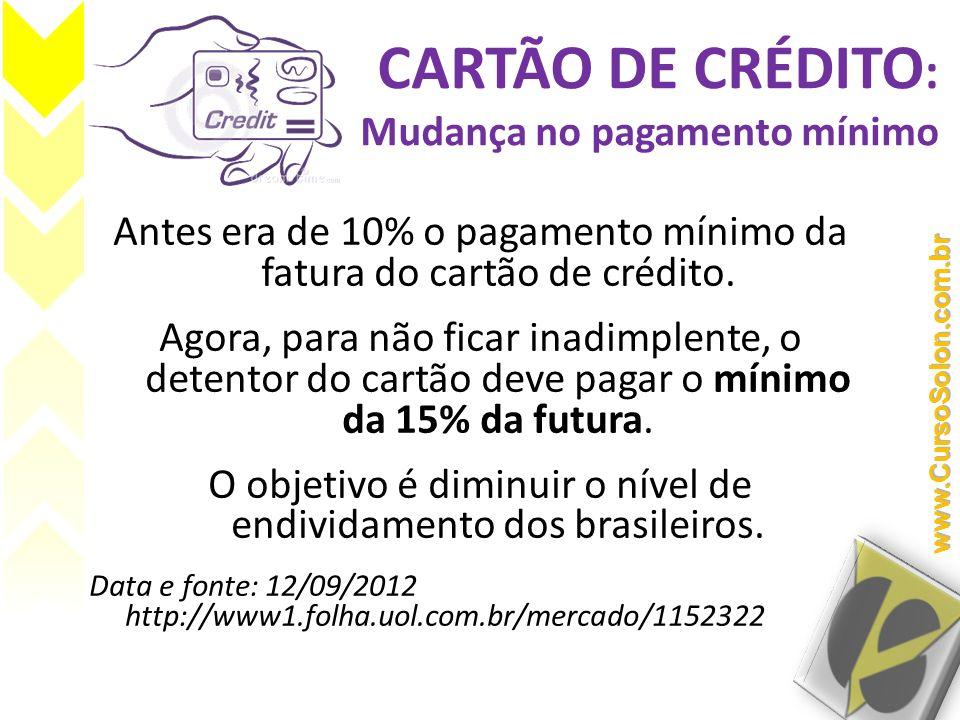 CARTÃO DE CRÉDITO : Mudança no pagamento mínimo Antes era de 10% o pagamento mínimo da fatura do cartão de crédito. Agora, para não ficar inadimplente