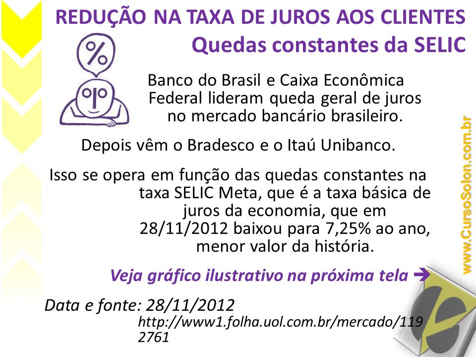 REDUÇÃO NA TAXA DE JUROS AOS CLIENTES Quedas constantes da SELIC Banco do Brasil e Caixa Econômica Federal lideram queda geral de juros no mercado ban