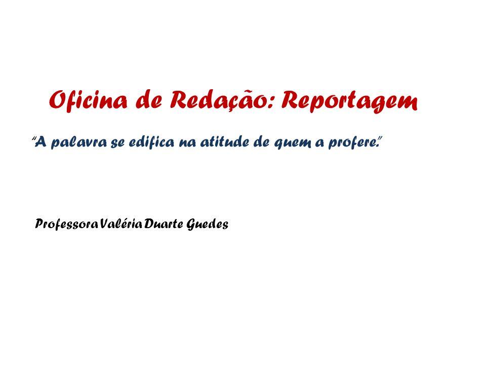 Oficina de Redação: Reportagem A palavra se edifica na atitude de quem a profere. Professora Valéria Duarte Guedes