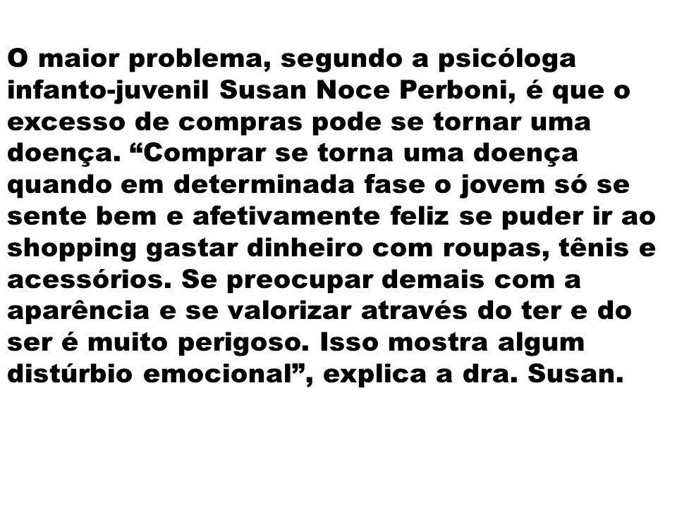 O maior problema, segundo a psicóloga infanto-juvenil Susan Noce Perboni, é que o excesso de compras pode se tornar uma doença. Comprar se torna uma d