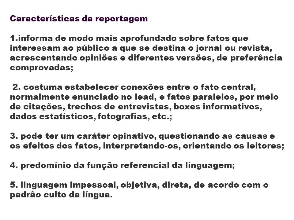 Características da reportagem 1.informa de modo mais aprofundado sobre fatos que interessam ao público a que se destina o jornal ou revista, acrescent