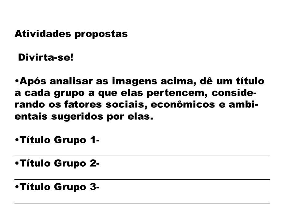 Atividades propostas Divirta-se! Após analisar as imagens acima, dê um título a cada grupo a que elas pertencem, conside- rando os fatores sociais, ec