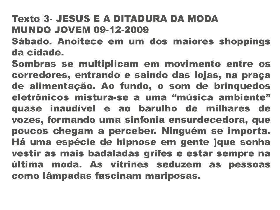 Texto 3- JESUS E A DITADURA DA MODA MUNDO JOVEM 09-12-2009 Sábado. Anoitece em um dos maiores shoppings da cidade. Sombras se multiplicam em movimento