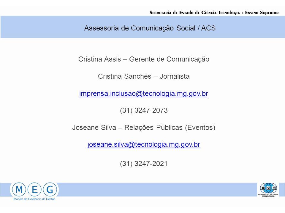 Cristina Assis – Gerente de Comunicação Cristina Sanches – Jornalista imprensa.inclusao@tecnologia.mg.gov.br (31) 3247-2073 Joseane Silva – Relações Públicas (Eventos) joseane.silva@tecnologia.mg.gov.br (31) 3247-2021 Assessoria de Comunicação Social / ACS