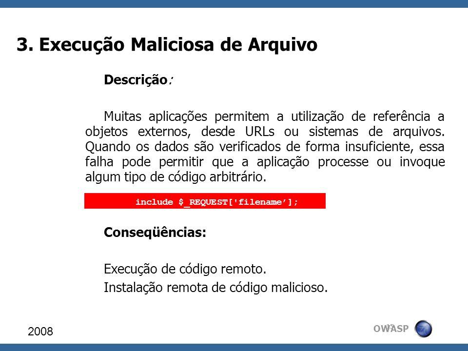 OWASP 3. Execução Maliciosa de Arquivo 2008 15 Descrição: Muitas aplicações permitem a utilização de referência a objetos externos, desde URLs ou sist