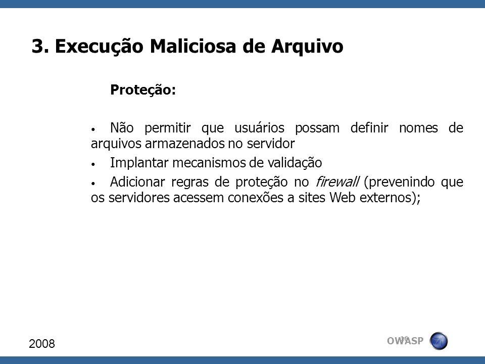 OWASP 3. Execução Maliciosa de Arquivo 2008 16 Proteção: Não permitir que usuários possam definir nomes de arquivos armazenados no servidor Implantar