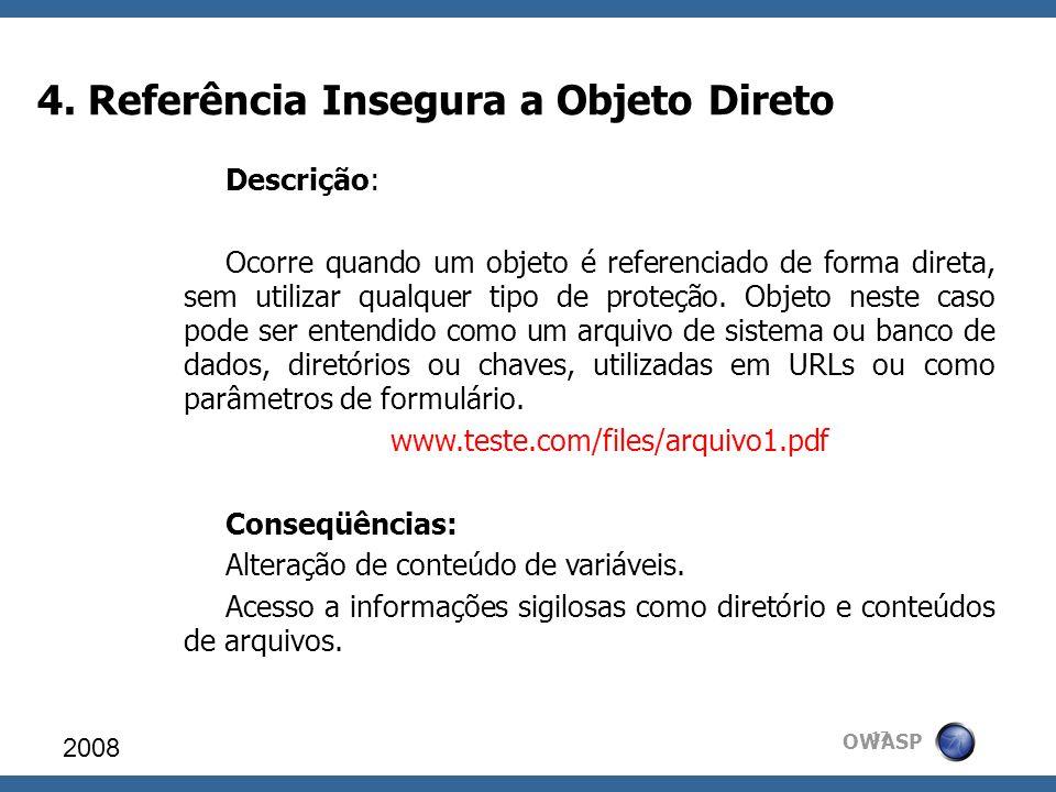 OWASP 4. Referência Insegura a Objeto Direto 2008 17 Descrição: Ocorre quando um objeto é referenciado de forma direta, sem utilizar qualquer tipo de