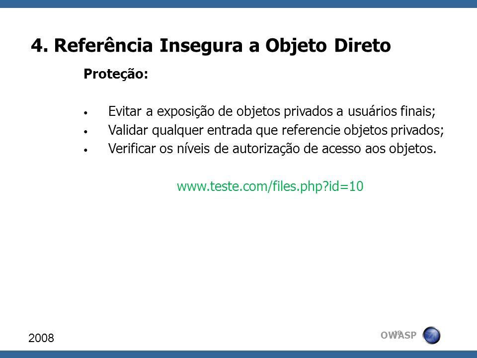 OWASP 4. Referência Insegura a Objeto Direto 2008 18 Proteção: Evitar a exposição de objetos privados a usuários finais; Validar qualquer entrada que