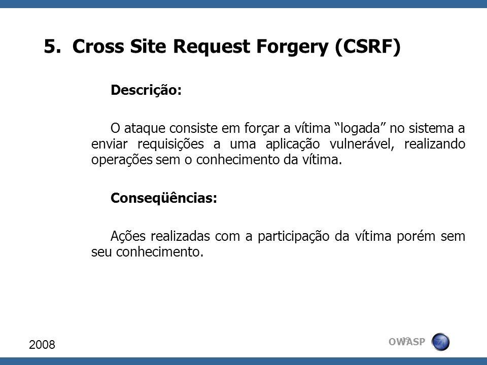 OWASP 5. Cross Site Request Forgery (CSRF) 2008 19 Descrição: O ataque consiste em forçar a vítima logada no sistema a enviar requisições a uma aplica
