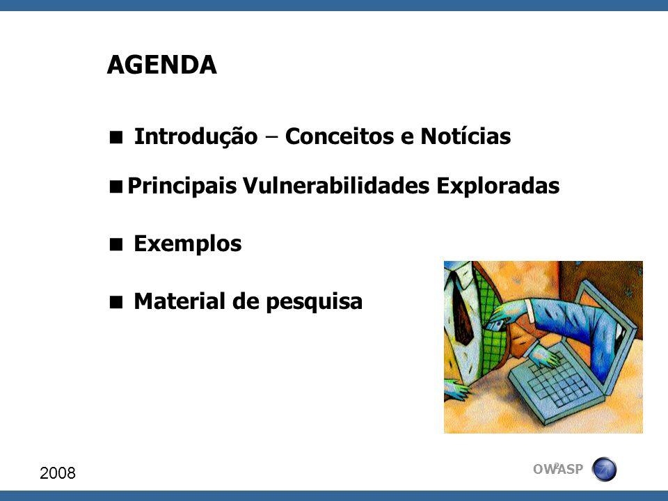 OWASP AGENDA Introdução – Conceitos e Notícias Principais Vulnerabilidades Exploradas Exemplos Material de pesquisa 2008 2