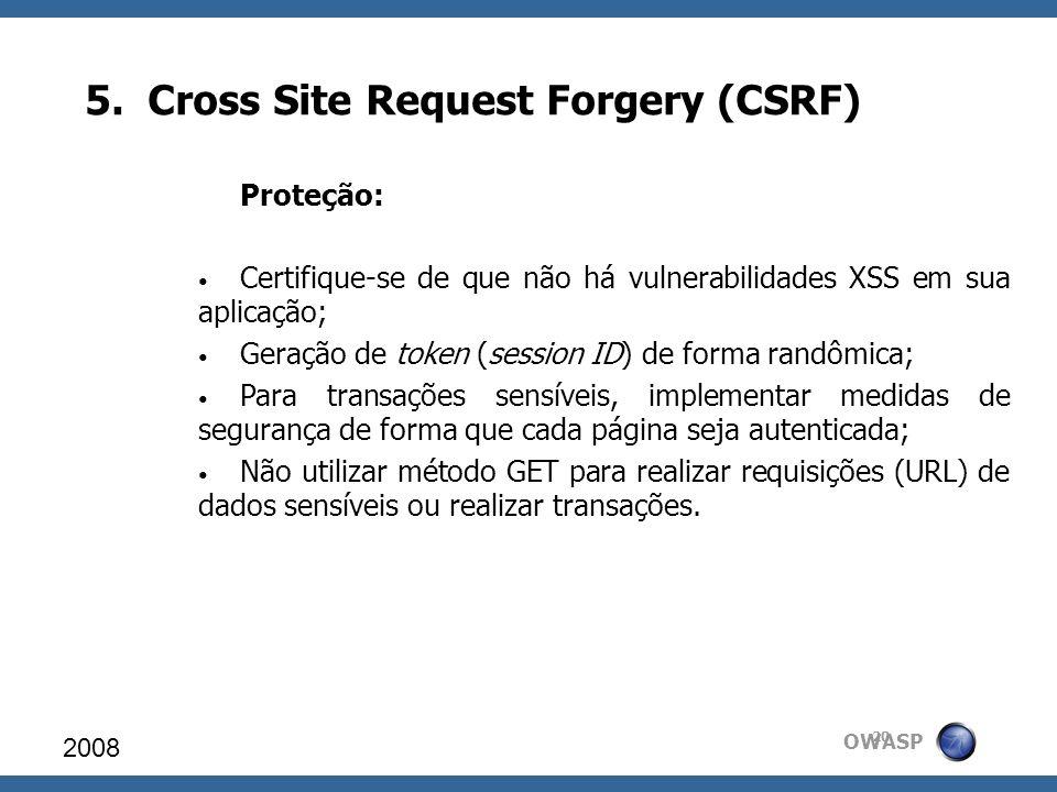 OWASP 5. Cross Site Request Forgery (CSRF) 2008 20 Proteção: Certifique-se de que não há vulnerabilidades XSS em sua aplicação; Geração de token (sess