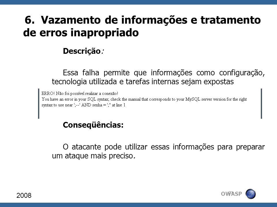 OWASP 6. Vazamento de informações e tratamento de erros inapropriado 2008 21 Descrição: Essa falha permite que informações como configuração, tecnolog