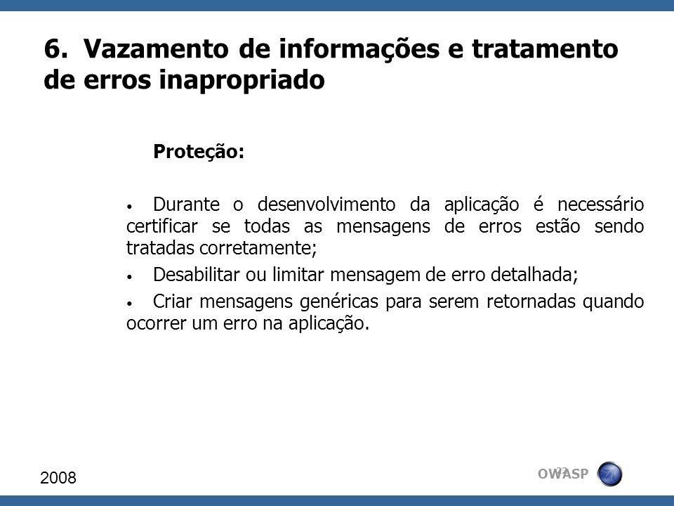 OWASP 6. Vazamento de informações e tratamento de erros inapropriado 2008 22 Proteção: Durante o desenvolvimento da aplicação é necessário certificar