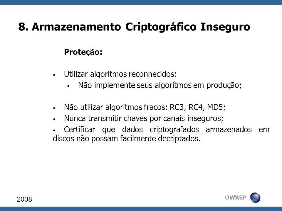 OWASP 8. Armazenamento Criptográfico Inseguro 2008 26 Proteção: Utilizar algoritmos reconhecidos: Não implemente seus algorítmos em produção; Não util