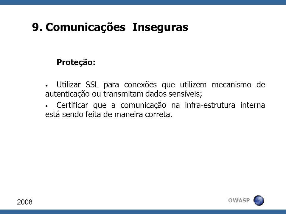 OWASP 9. Comunicações Inseguras 2008 28 Proteção: Utilizar SSL para conexões que utilizem mecanismo de autenticação ou transmitam dados sensíveis; Cer