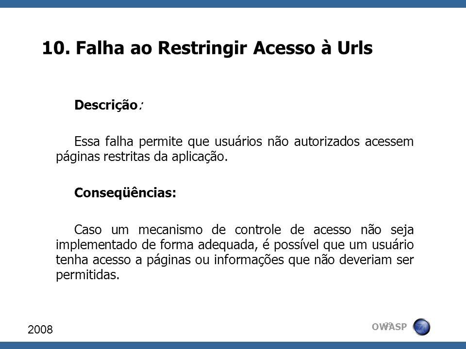 OWASP 10. Falha ao Restringir Acesso à Urls 2008 29 Descrição: Essa falha permite que usuários não autorizados acessem páginas restritas da aplicação.