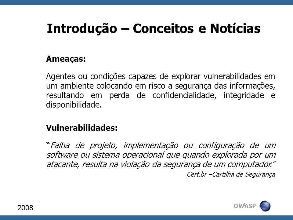OWASP Introdução – Conceitos e Notícias Ameaças: Agentes ou condições capazes de explorar vulnerabilidades em um ambiente colocando em risco a seguran