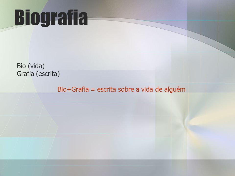Biografia Bio (vida) Grafia (escrita) Bio+Grafia = escrita sobre a vida de alguém