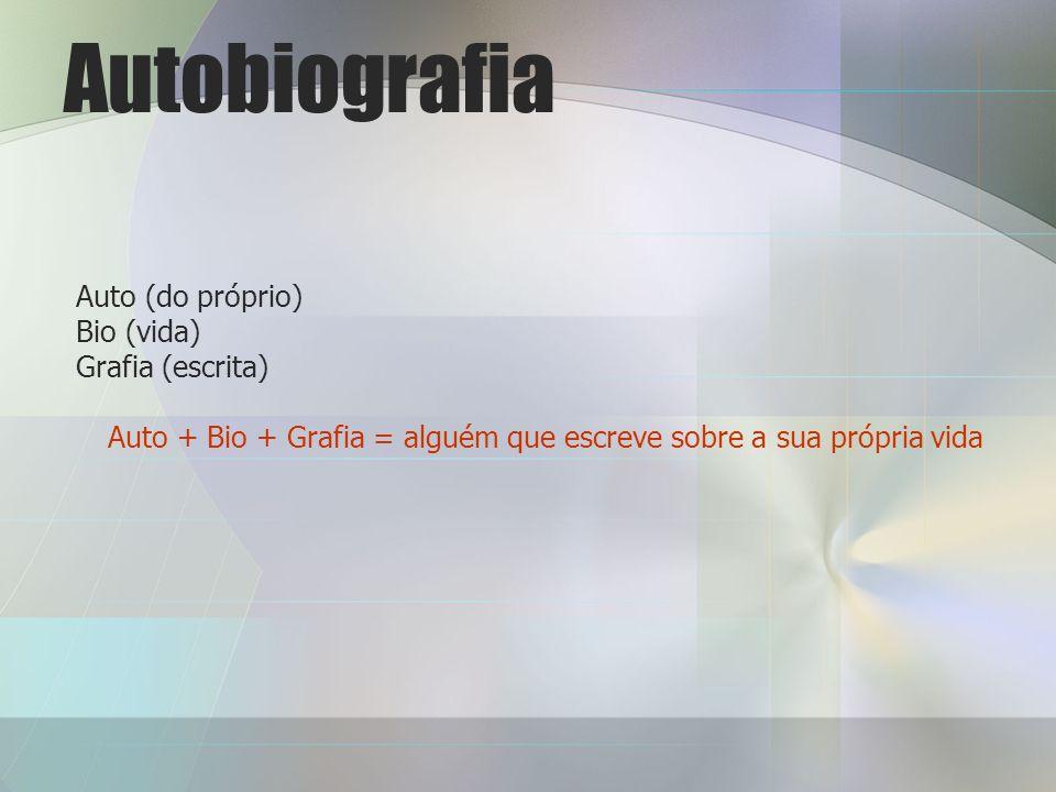 Autobiografia Auto (do próprio) Bio (vida) Grafia (escrita) Auto + Bio + Grafia = alguém que escreve sobre a sua própria vida