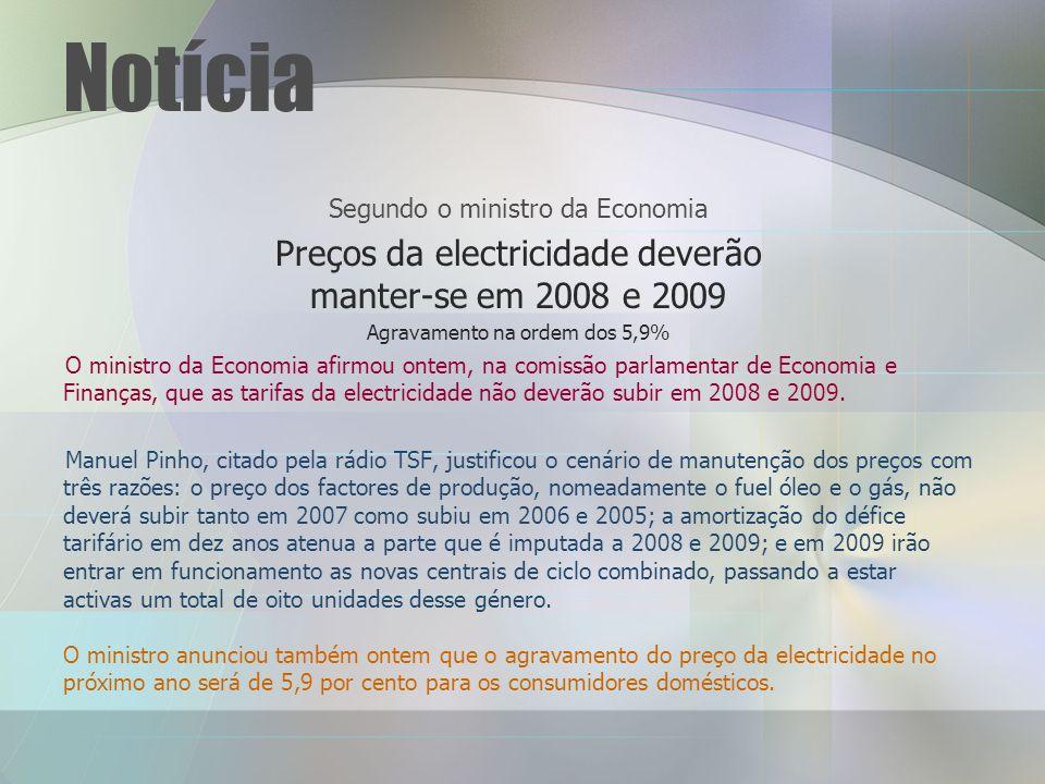 Notícia Segundo o ministro da Economia Preços da electricidade deverão manter-se em 2008 e 2009 Agravamento na ordem dos 5,9% O ministro da Economia afirmou ontem, na comissão parlamentar de Economia e Finanças, que as tarifas da electricidade não deverão subir em 2008 e 2009.