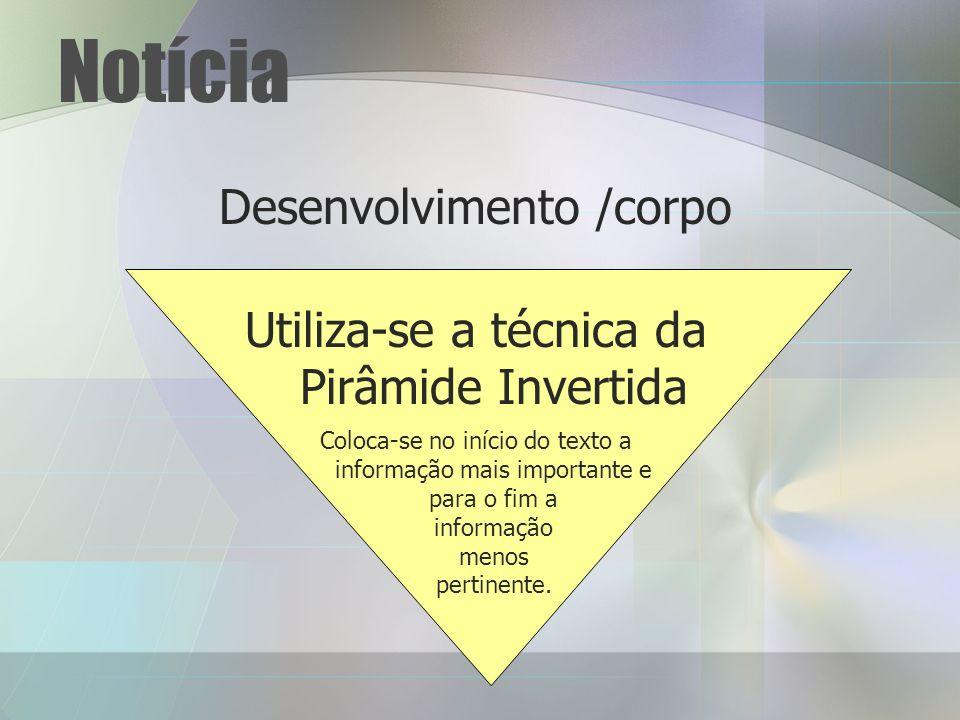 Notícia Desenvolvimento /corpo Utiliza-se a técnica da Pirâmide Invertida Coloca-se no início do texto a informação mais importante e para o fim a informação menos pertinente.