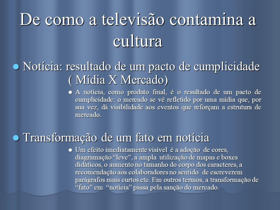 De como a televisão contamina a cultura Notícia: resultado de um pacto de cumplicidade ( Mídia X Mercado) Notícia: resultado de um pacto de cumplicida