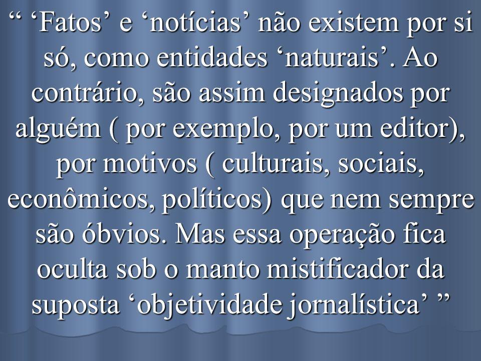 Fatos e notícias não existem por si só, como entidades naturais. Ao contrário, são assim designados por alguém ( por exemplo, por um editor), por moti