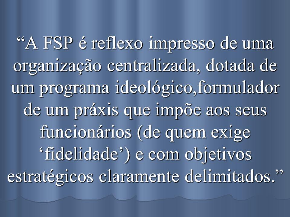 A FSP é reflexo impresso de uma organização centralizada, dotada de um programa ideológico,formulador de um práxis que impõe aos seus funcionários (de