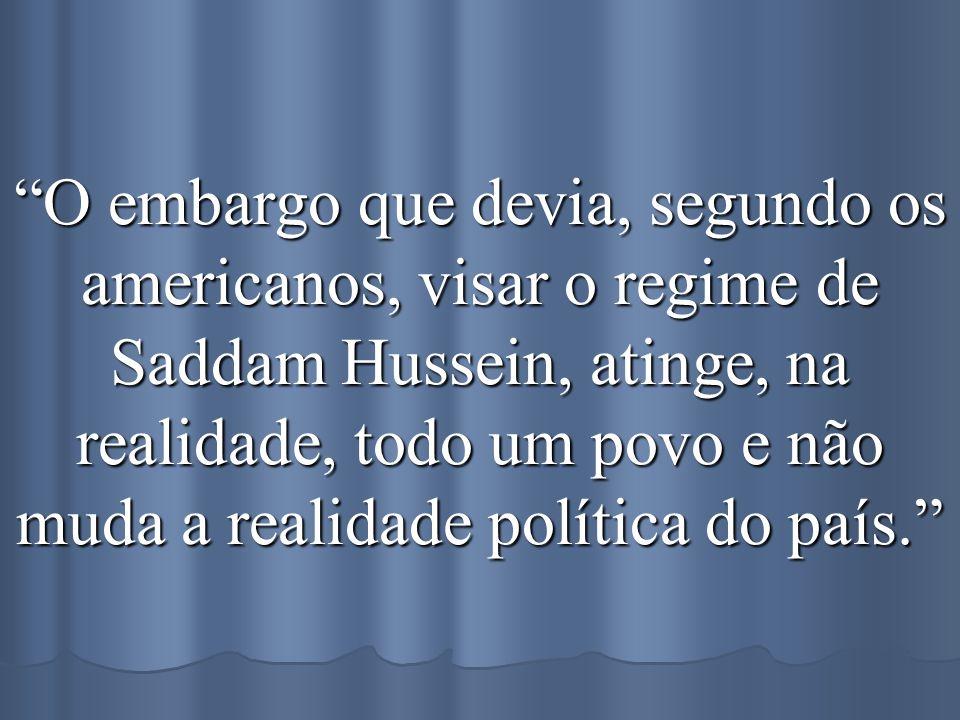 O embargo que devia, segundo os americanos, visar o regime de Saddam Hussein, atinge, na realidade, todo um povo e não muda a realidade política do pa