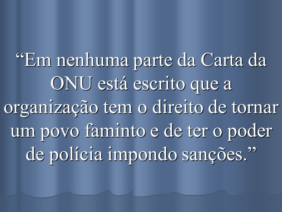 Em nenhuma parte da Carta da ONU está escrito que a organização tem o direito de tornar um povo faminto e de ter o poder de polícia impondo sanções.