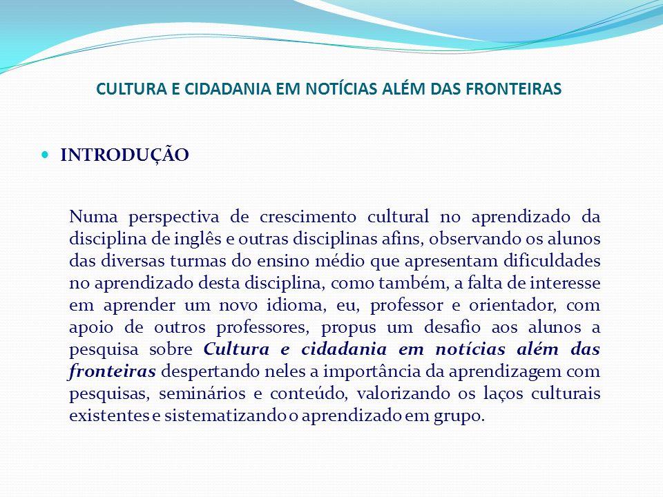CULTURA E CIDADANIA EM NOTÍCIAS ALÉM DAS FRONTEIRAS INTRODUÇÃO Numa perspectiva de crescimento cultural no aprendizado da disciplina de inglês e outra
