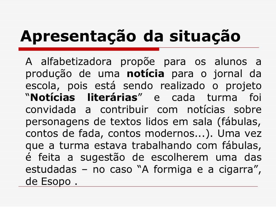 Apresentação da situação A alfabetizadora propõe para os alunos a produção de uma notícia para o jornal da escola, pois está sendo realizado o projeto