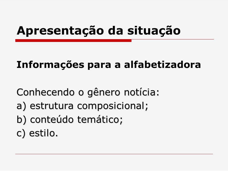 Apresentação da situação Informações para a alfabetizadora Conhecendo o gênero notícia: a) estrutura composicional; b) conteúdo temático; c) estilo.