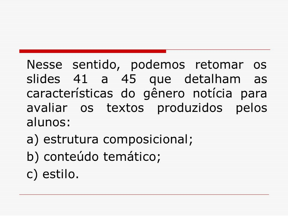 Nesse sentido, podemos retomar os slides 41 a 45 que detalham as características do gênero notícia para avaliar os textos produzidos pelos alunos: a)