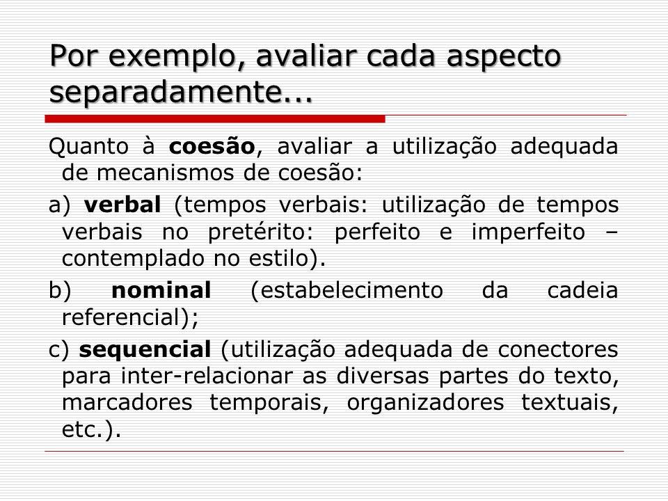 Por exemplo, avaliar cada aspecto separadamente... Quanto à coesão, avaliar a utilização adequada de mecanismos de coesão: a) verbal (tempos verbais: