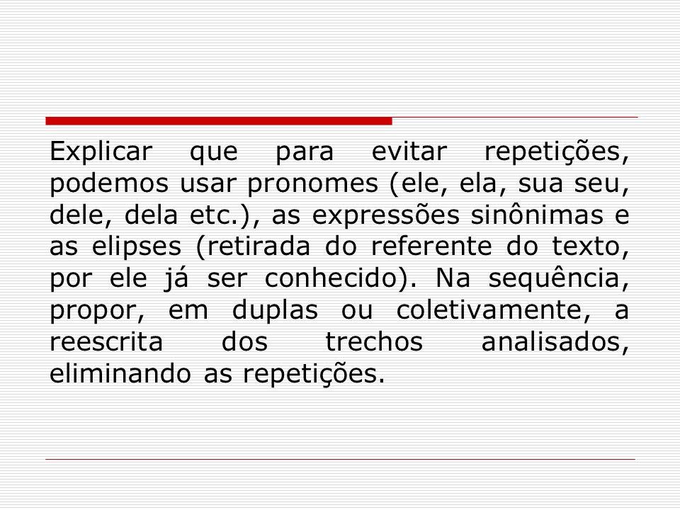 Explicar que para evitar repetições, podemos usar pronomes (ele, ela, sua seu, dele, dela etc.), as expressões sinônimas e as elipses (retirada do ref