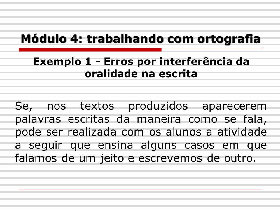 Módulo 4: trabalhando com ortografia Exemplo 1 - Erros por interferência da oralidade na escrita Se, nos textos produzidos aparecerem palavras escrita