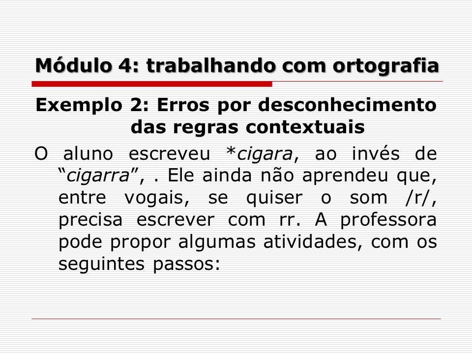 Módulo 4: trabalhando com ortografia Exemplo 2: Erros por desconhecimento das regras contextuais O aluno escreveu *cigara, ao invés decigarra,. Ele ai
