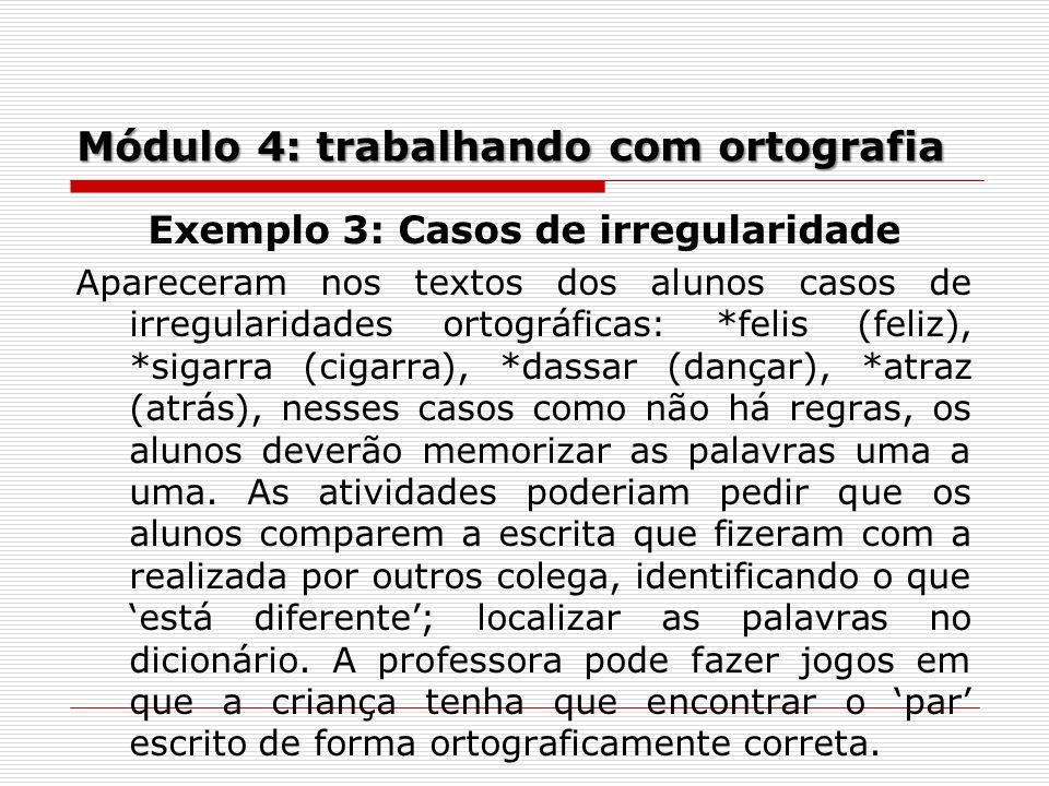 Módulo 4: trabalhando com ortografia Exemplo 3: Casos de irregularidade Apareceram nos textos dos alunos casos de irregularidades ortográficas: *felis
