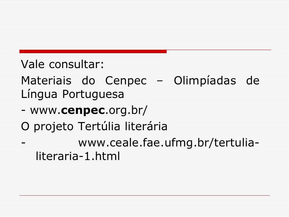 Vale consultar: Materiais do Cenpec – Olimpíadas de Língua Portuguesa - www.cenpec.org.br/ O projeto Tertúlia literária - www.ceale.fae.ufmg.br/tertul