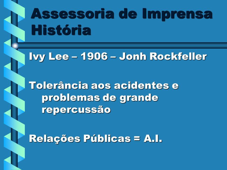 Assessoria de Imprensa História Ivy Lee – 1906 – Jonh Rockfeller Tolerância aos acidentes e problemas de grande repercussão Relações Públicas = A.I.