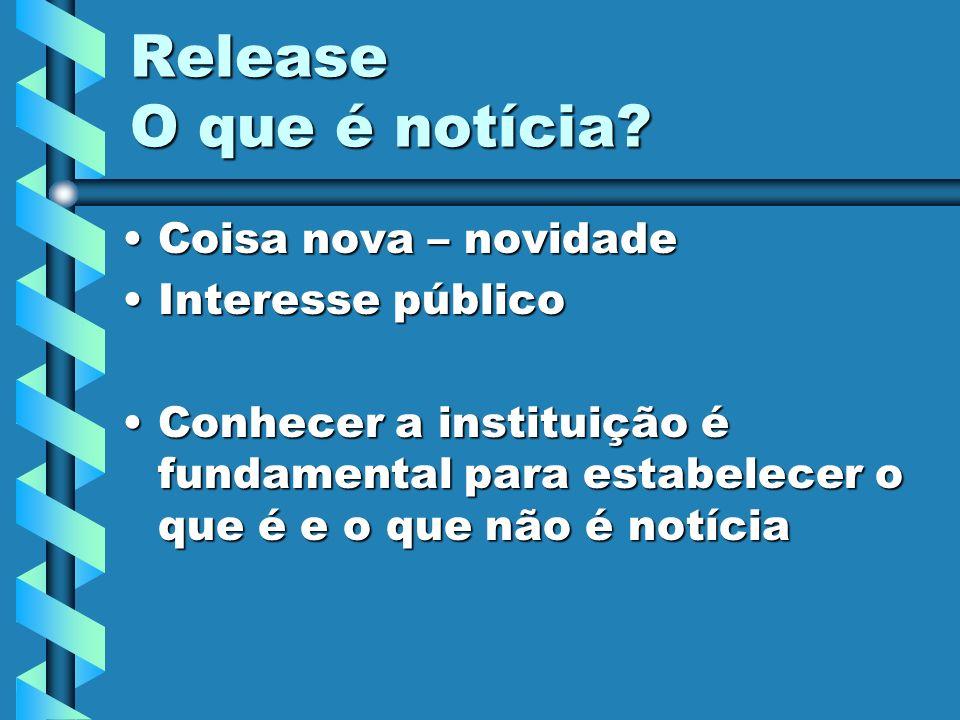 Release O que é notícia? Coisa nova – novidadeCoisa nova – novidade Interesse públicoInteresse público Conhecer a instituição é fundamental para estab