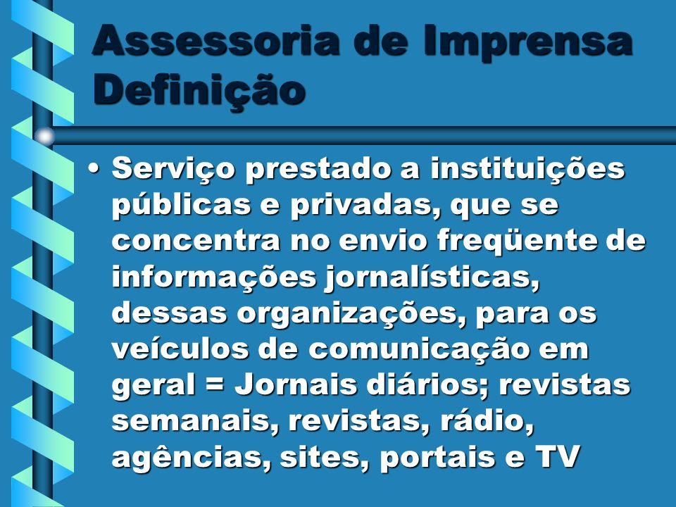 Assessoria de Imprensa Definição Serviço prestado a instituições públicas e privadas, que se concentra no envio freqüente de informações jornalísticas
