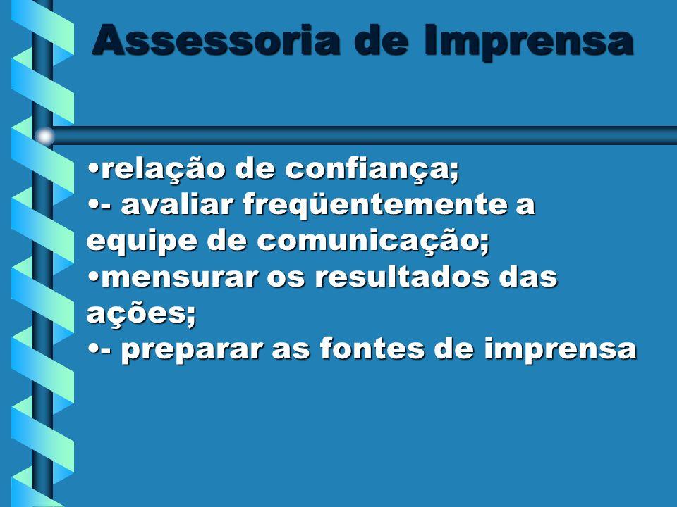 Assessoria de Imprensa relação de confiança;relação de confiança; - avaliar freqüentemente a equipe de comunicação;- avaliar freqüentemente a equipe d