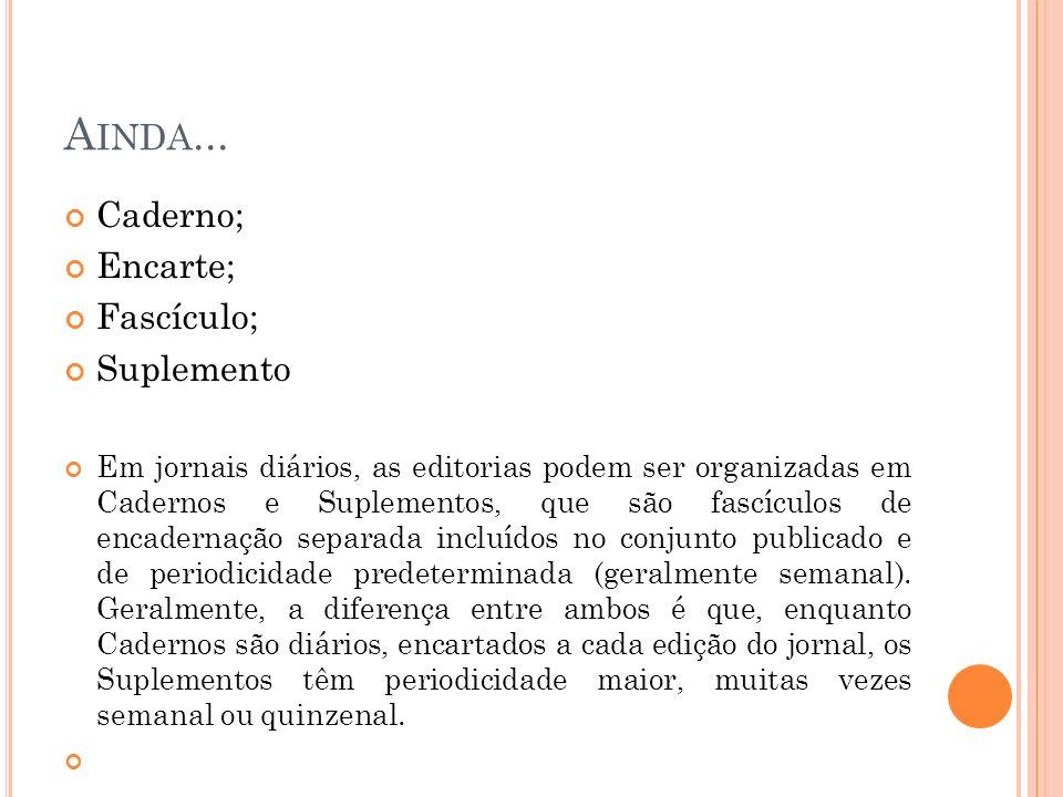 A INDA... Caderno; Encarte; Fascículo; Suplemento Em jornais diários, as editorias podem ser organizadas em Cadernos e Suplementos, que são fascículos