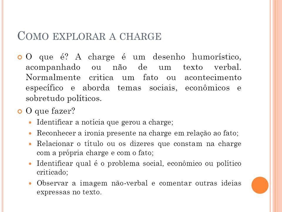 C OMO EXPLORAR A CHARGE O que é? A charge é um desenho humorístico, acompanhado ou não de um texto verbal. Normalmente critica um fato ou aconteciment