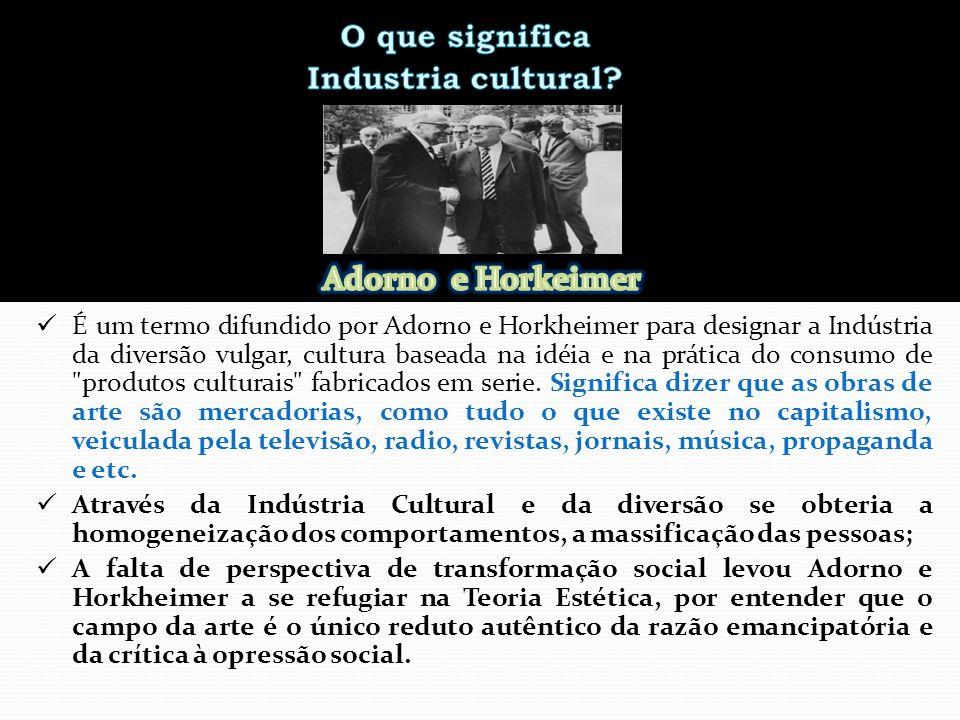 É um termo difundido por Adorno e Horkheimer para designar a Indústria da diversão vulgar, cultura baseada na idéia e na prática do consumo de