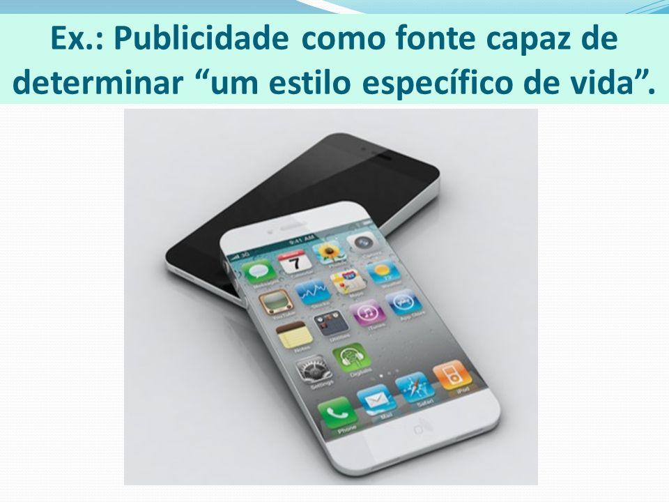 Ex.: Publicidade como fonte capaz de determinar um estilo específico de vida.