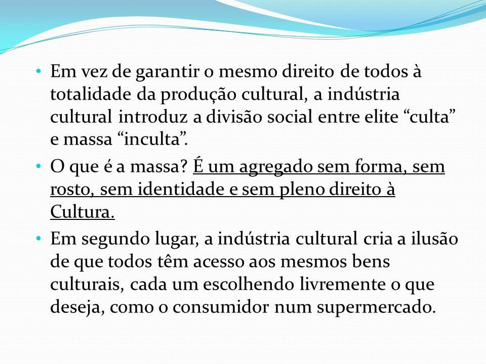 Em vez de garantir o mesmo direito de todos à totalidade da produção cultural, a indústria cultural introduz a divisão social entre elite culta e mass