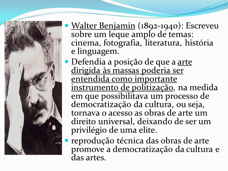 Walter Benjamin (1892-1940): Escreveu sobre um leque amplo de temas: cinema, fotografia, literatura, história e linguagem. Defendia a posição de que a